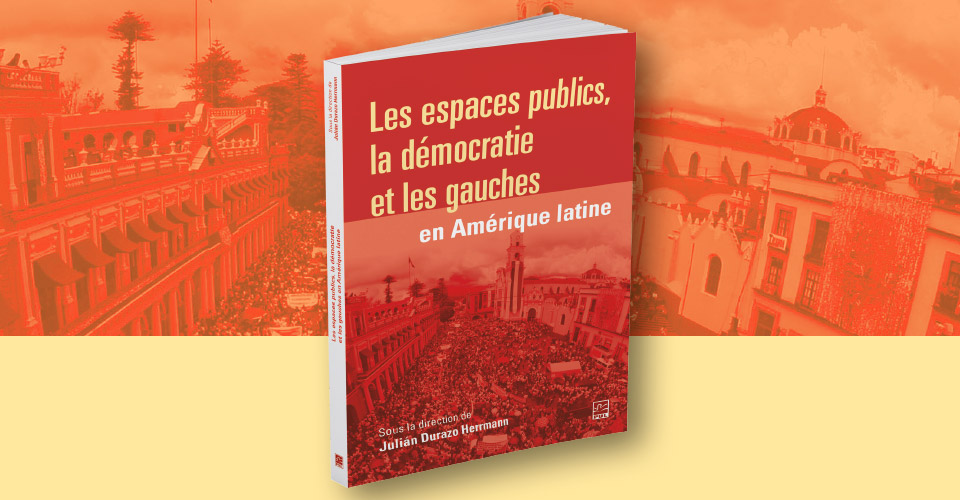 """Julian Durazo Herrmann publie l'ouvrage collectif """"Les espaces publics, la démocratie et les gauches en Amérique latine"""" aux presses de l'Université Laval"""